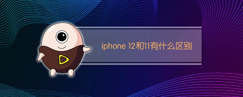 iphone 12和11有什么区别